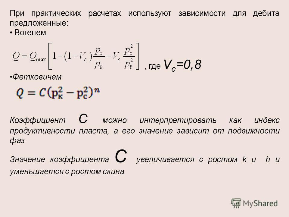 При практических расчетах используют зависимости для дебита предложенные: Вогелем, где V c =0,8 Фетковичем Коэффициент С можно интерпретировать как индекс продуктивности пласта, а его значение зависит от подвижности фаз Значение коэффициента С увелич