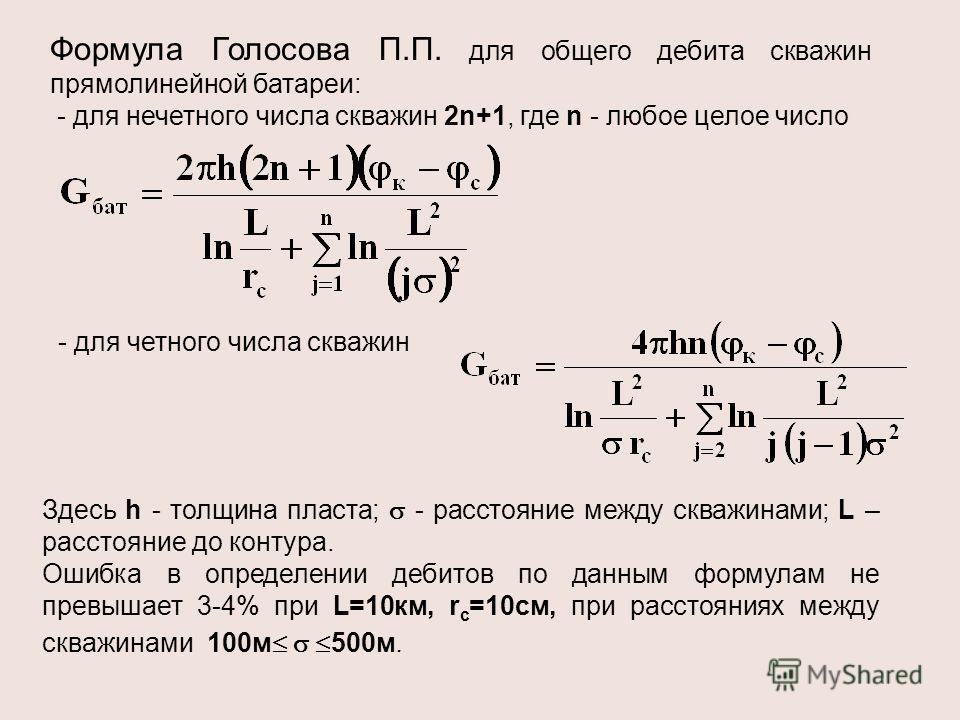 Формула Голосова П.П. для общего дебита скважин прямолинейной батареи: - для нечетного числа скважин 2n+1, где n - любое целое число - для четного числа скважин Здесь h - толщина пласта; - расстояние между скважинами; L – расстояние до контура. Ошибк