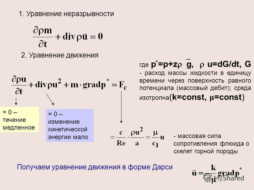 1. Уравнение неразрывности 2. Уравнение движения где р * =р+z g, u=dG/dt, G - расход массы жидкости в единицу времени через поверхность равного потенциала (массовый дебит); среда изотропна (k=const, μ =const) = 0 – течение медленное = 0 – изменение к