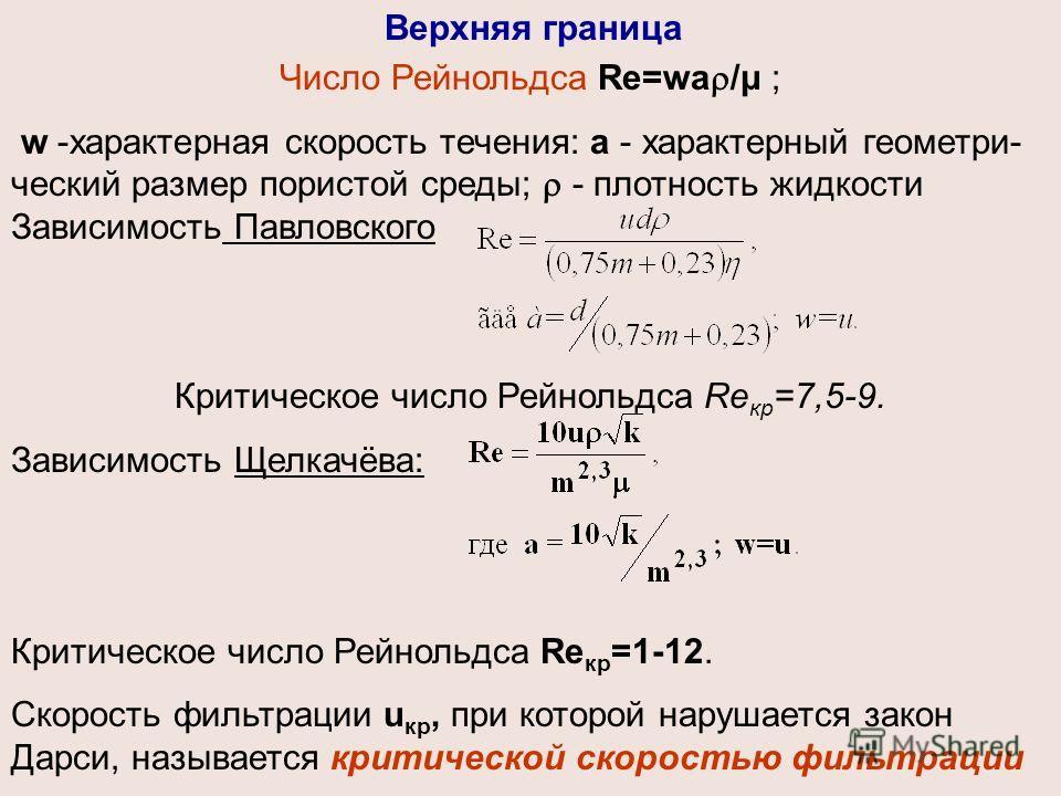 Число Рейнольдса Re=wa /μ ; w -характерная скорость течения: а - характерный геометри- ческий размер пористой среды; - плотность жидкости Зависимость Павловского Критическое число Рейнольдса Re кр =7,5-9. Зависимость Щелкачёва: Критическое число Рейн