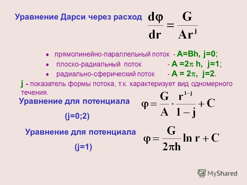 Уравнение Дарси через расход прямолинейно-параллельный поток - A=Bh, j=0; плоско-радиальный поток - A =2 h, j=1; радиально-сферический поток - A = 2, j=2. j - показатель формы потока, т.к. характеризует вид одномерного течения. Уравнение для потенциа