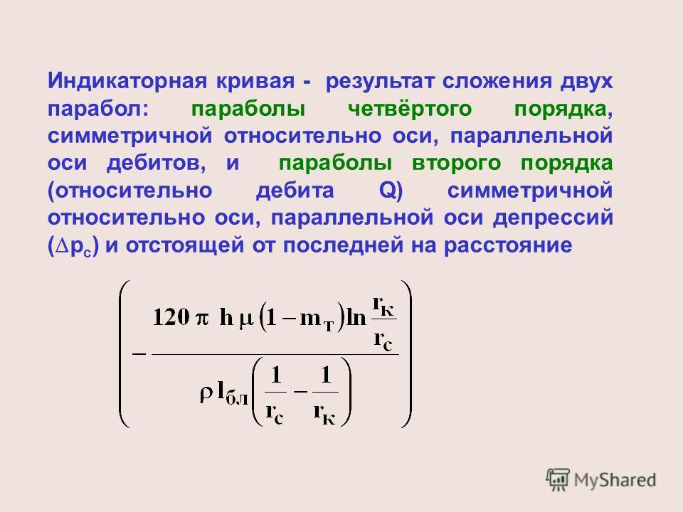 Индикаторная кривая - результат сложения двух парабол: параболы четвёртого порядка, симметричной относительно оси, параллельной оси дебитов, и параболы второго порядка (относительно дебита Q) симметричной относительно оси, параллельной оси депрессий