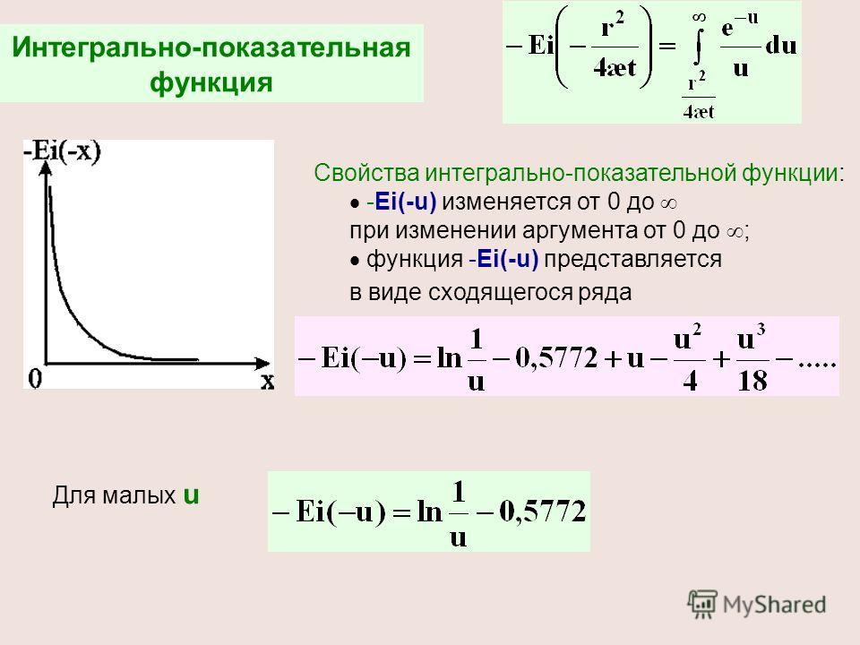 Интегрально-показательная функция Свойства интегрально-показательной функции: -Ei(-u) изменяется от 0 до при изменении аргумента от 0 до ; функция -Ei(-u) представляется в виде сходящегося ряда Для малых u
