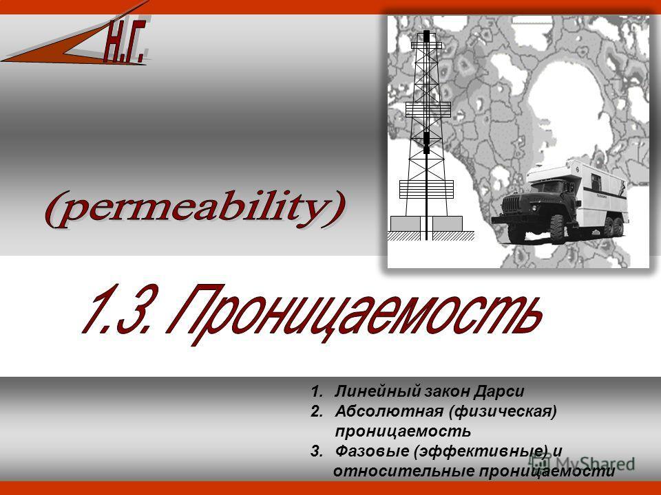 1.Линейный закон Дарси 2.Абсолютная (физическая) проницаемость 3.Фазовые (эффективные) и относительные проницаемости