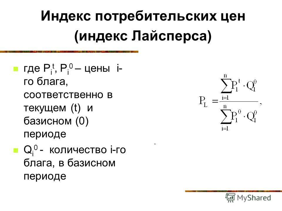 Индекс потребительских цен (индекс Лайсперса) где Р i t, Р i 0 – цены i- го блага, соответственно в текущем (t) и базисном (0) периоде Q i 0 - количество i-го блага, в базисном периоде