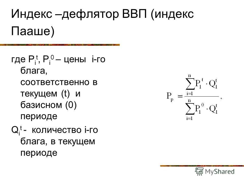 Индекс –дефлятор ВВП (индекс Пааше) где Р i t, Р i 0 – цены i-го блага, соответственно в текущем (t) и базисном (0) периоде Q i t - количество i-го блага, в текущем периоде