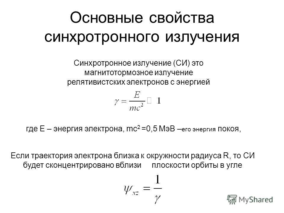 Основные свойства синхротронного излучения Синхротронное излучение (СИ) это магнитотормозное излучение релятивистских электронов с энергией где Е – энергия электрона, mc 2 =0,5 МэВ – его энергия покоя, Если траектория электрона близка к окружности ра