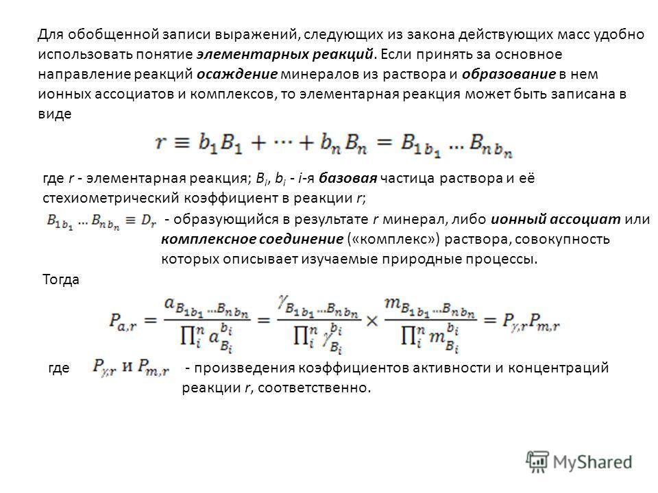 Для обобщенной записи выражений, следующих из закона действующих масс удобно использовать понятие элементарных реакций. Если принять за основное направление реакций осаждение минералов из раствора и образование в нем ионных ассоциатов и комплексов, т