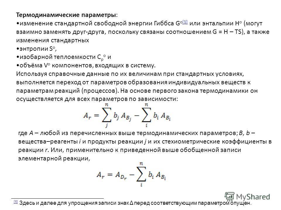 Термодинамические параметры: изменение стандартной свободной энергии Гиббса G o[1] или энтальпии H o (могут взаимно заменять друг-друга, поскольку связаны соотношением G = H – TS), а также изменения стандартных[1] энтропии S o, изобарной теплоемкости