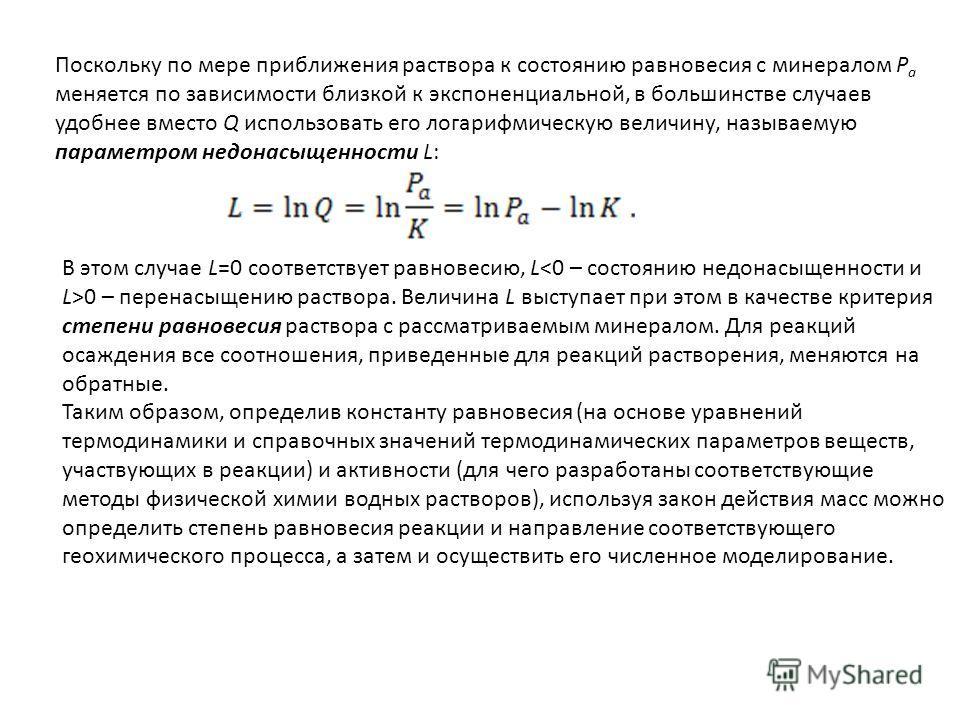 Поскольку по мере приближения раствора к состоянию равновесия с минералом Р а меняется по зависимости близкой к экспоненциальной, в большинстве случаев удобнее вместо Q использовать его логарифмическую величину, называемую параметром недонасыщенности
