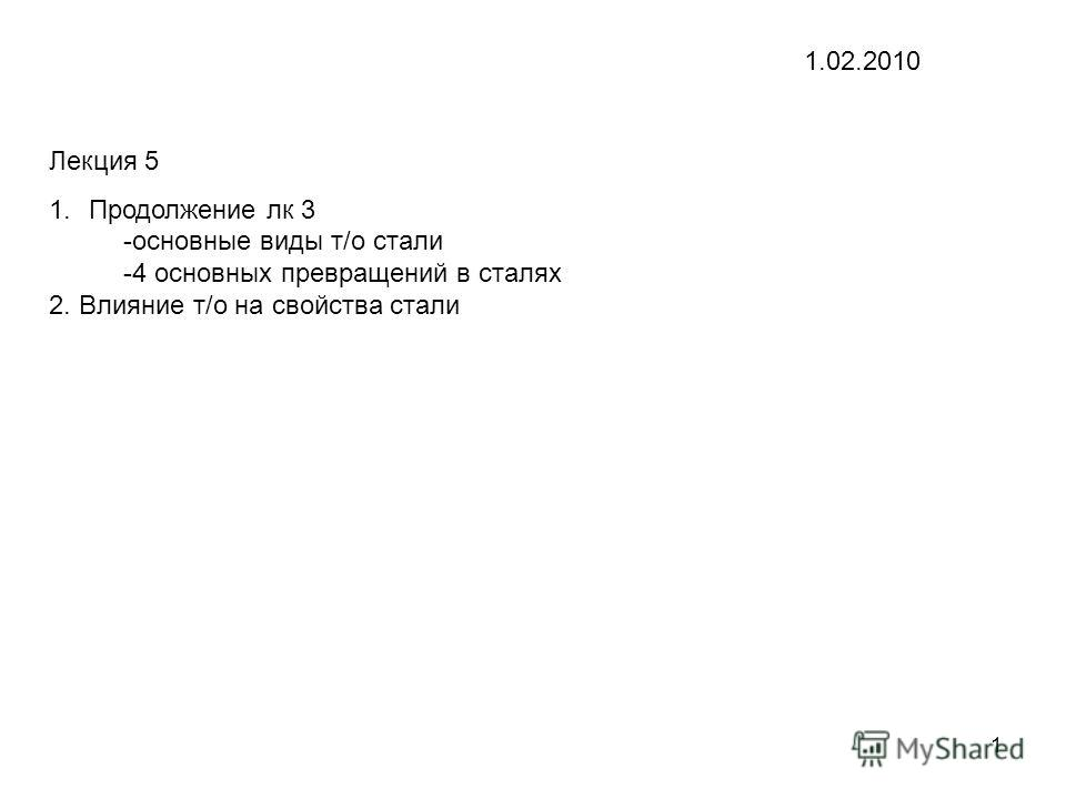1 Лекция 5 1.Продолжение лк 3 -основные виды т/о стали -4 основных превращений в сталях 2. Влияние т/о на свойства стали 1.02.2010