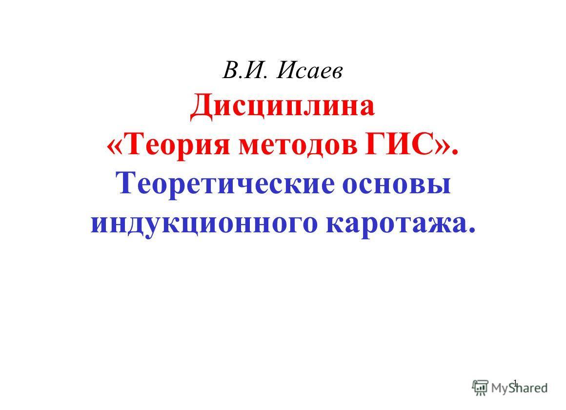 В.И. Исаев Дисциплина «Теория методов ГИС». Теоретические основы индукционного каротажа. 1