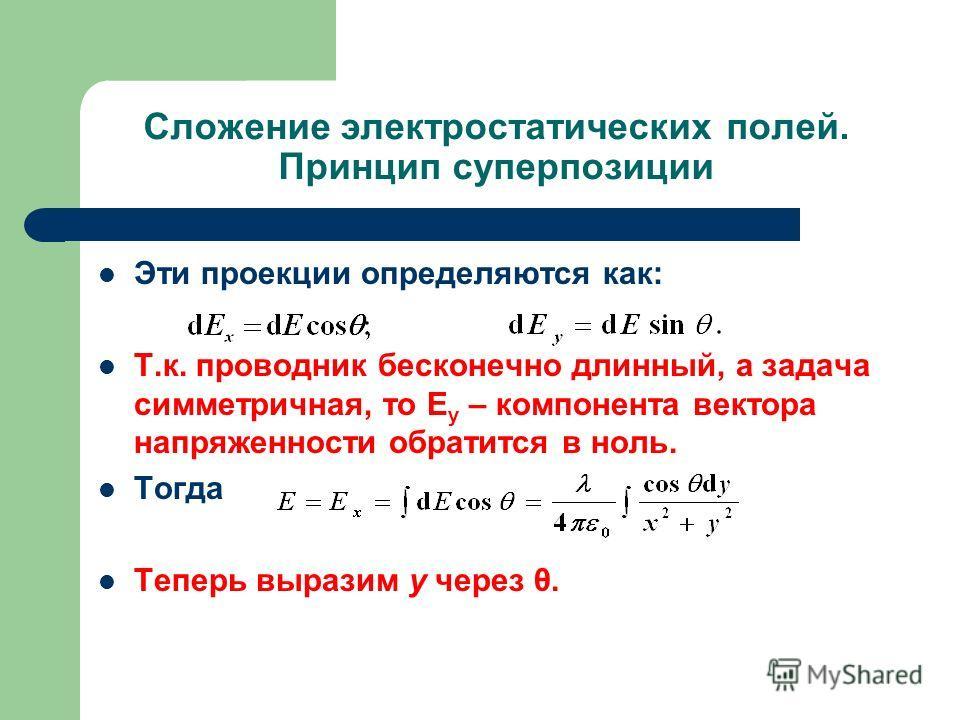 Сложение электростатических полей. Принцип суперпозиции Эти проекции определяются как: Т.к. проводник бесконечно длинный, а задача симметричная, то Е y – компонента вектора напряженности обратится в ноль. Тогда Теперь выразим y через θ.