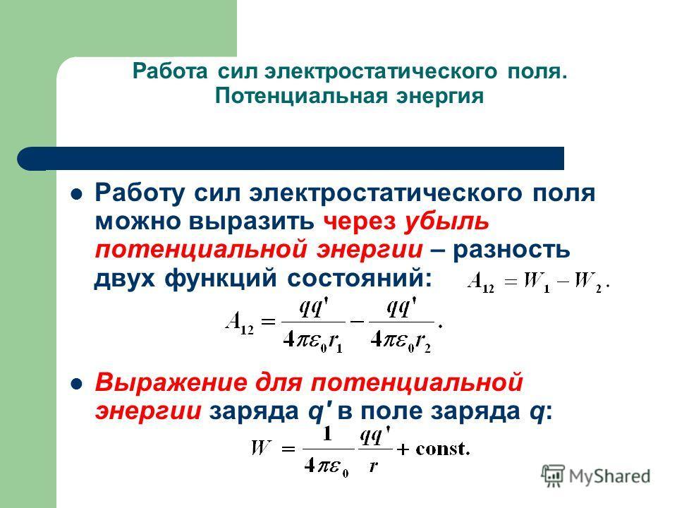 Работа сил электростатического поля. Потенциальная энергия Работу сил электростатического поля можно выразить через убыль потенциальной энергии – разность двух функций состояний: Выражение для потенциальной энергии заряда q' в поле заряда q: