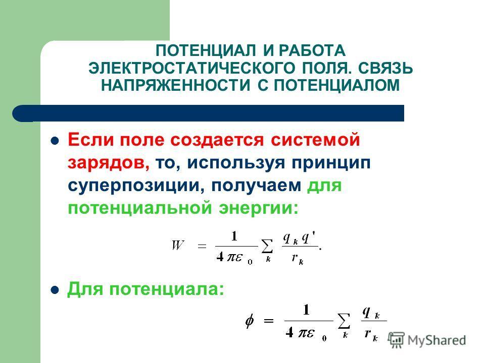 ПОТЕНЦИАЛ И РАБОТА ЭЛЕКТРОСТАТИЧЕСКОГО ПОЛЯ. СВЯЗЬ НАПРЯЖЕННОСТИ С ПОТЕНЦИАЛОМ Если поле создается системой зарядов, то, используя принцип суперпозиции, получаем для потенциальной энергии: Для потенциала: