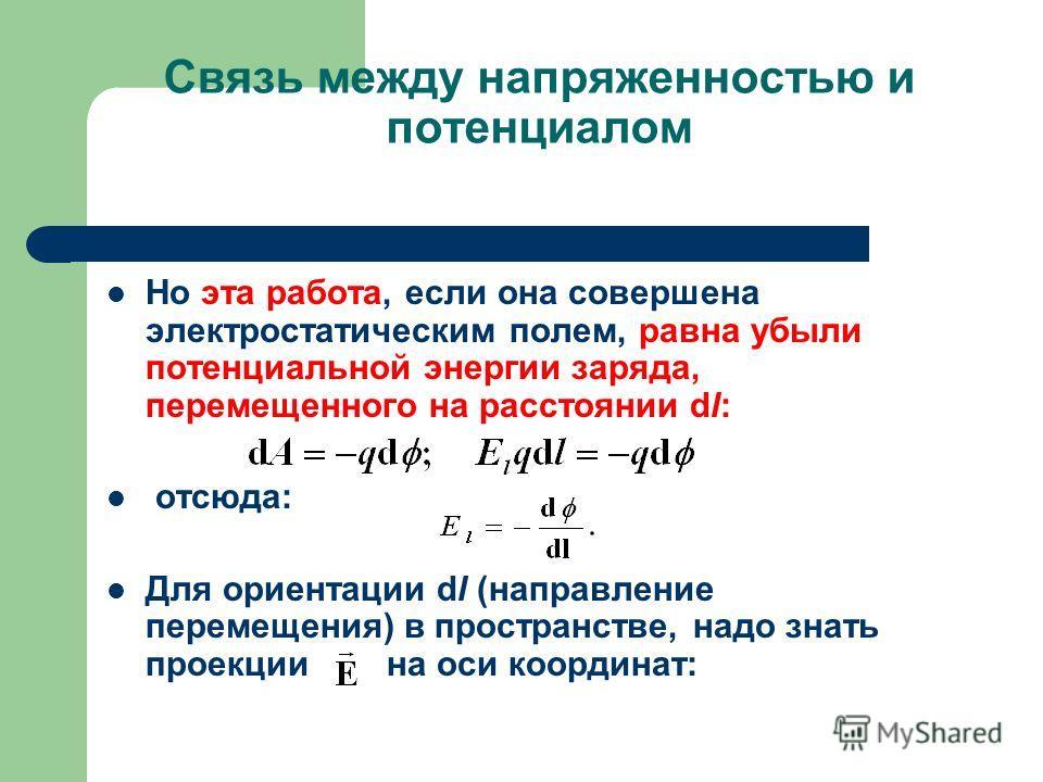 Связь между напряженностью и потенциалом Но эта работа, если она совершена электростатическим полем, равна убыли потенциальной энергии заряда, перемещенного на расстоянии dl: отсюда: Для ориентации dl (направление перемещения) в пространстве, надо зн