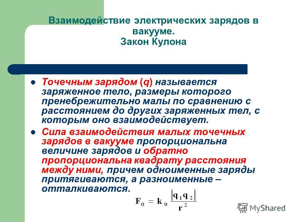 Взаимодействие электрических зарядов в вакууме. Закон Кулона Точечным зарядом (q) называется заряженное тело, размеры которого пренебрежительно малы по сравнению с расстоянием до других заряженных тел, с которым оно взаимодействует. Сила взаимодейств