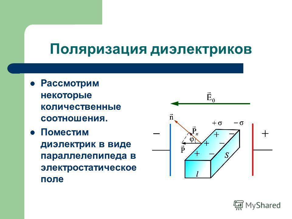 Поляризация диэлектриков Рассмотрим некоторые количественные соотношения. Поместим диэлектрик в виде параллелепипеда в электростатическое поле