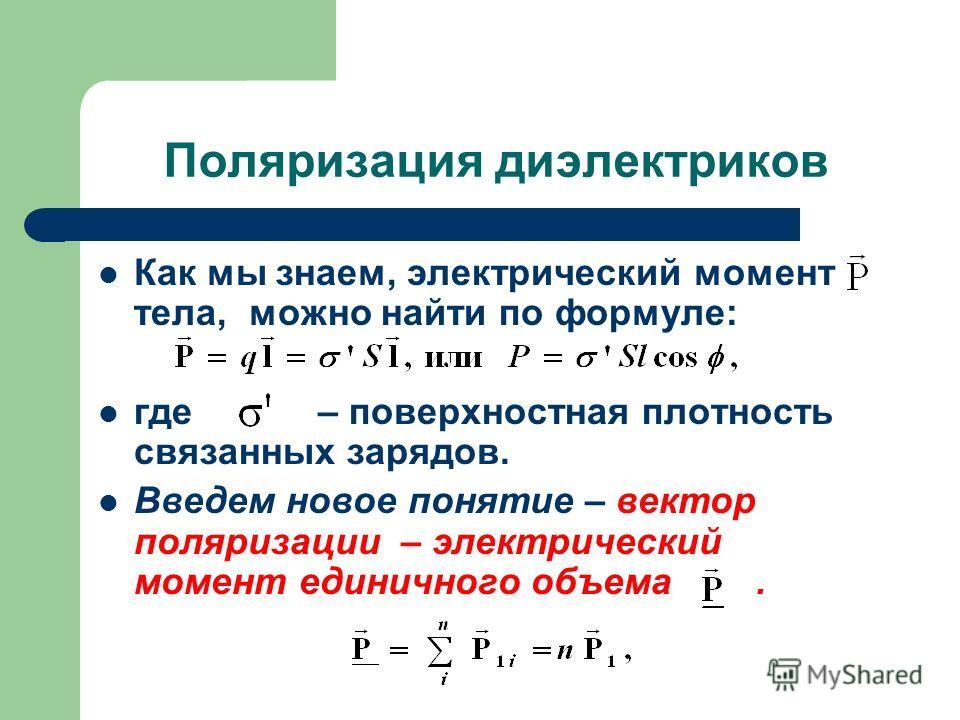 Поляризация диэлектриков Как мы знаем, электрический момент тела, можно найти по формуле: где – поверхностная плотность связанных зарядов. Введем новое понятие – вектор поляризации – электрический момент единичного объема.