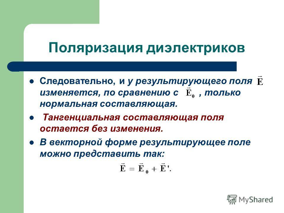 Поляризация диэлектриков Следовательно, и у результирующего поля изменяется, по сравнению с, только нормальная составляющая. Тангенциальная составляющая поля остается без изменения. В векторной форме результирующее поле можно представить так: