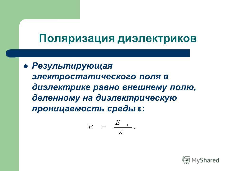 Поляризация диэлектриков Результирующая электростатического поля в диэлектрике равно внешнему полю, деленному на диэлектрическую проницаемость среды ε: