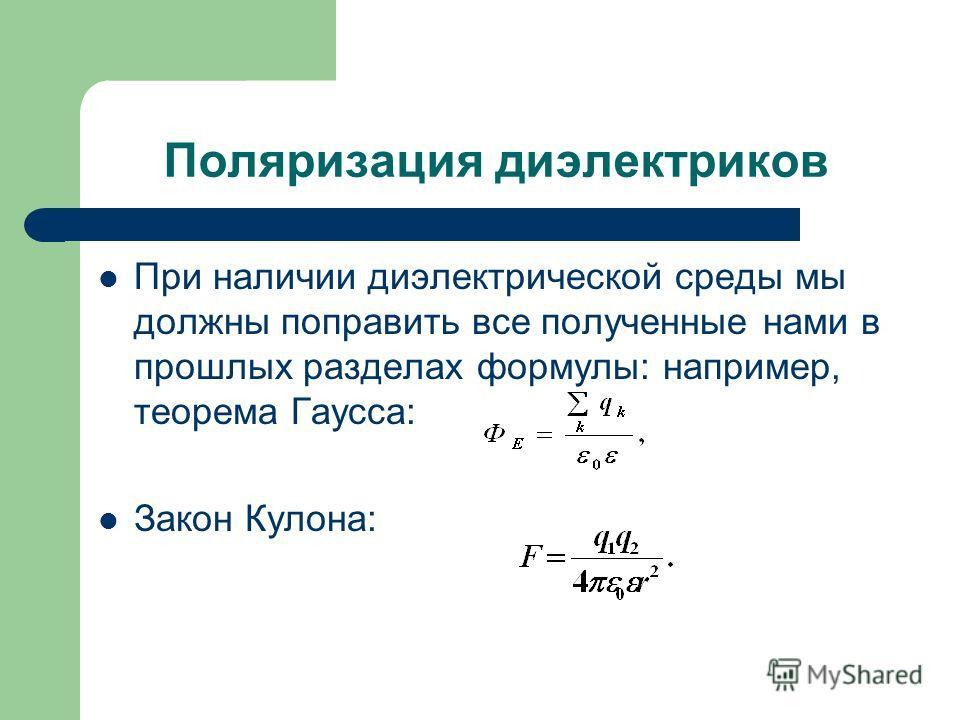 Поляризация диэлектриков При наличии диэлектрической среды мы должны поправить все полученные нами в прошлых разделах формулы: например, теорема Гаусса: Закон Кулона: