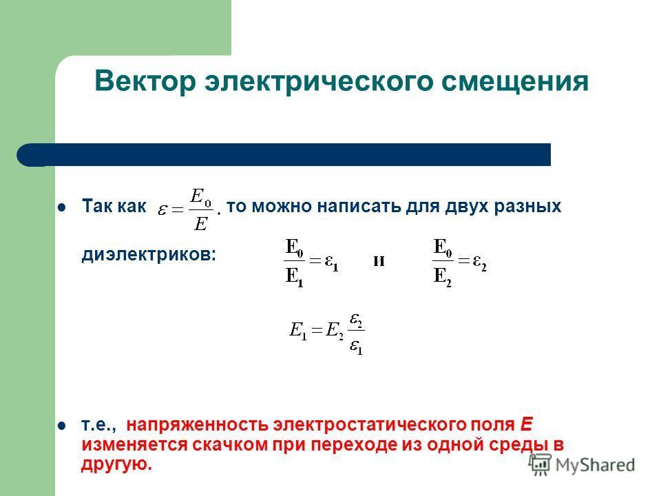 Вектор электрического смещения Так как то можно написать для двух разных диэлектриков: т.е., напряженность электростатического поля E изменяется скачком при переходе из одной среды в другую.