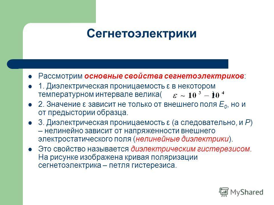 Сегнетоэлектрики Рассмотрим основные свойства сегнетоэлектриков: 1. Диэлектрическая проницаемость ε в некотором температурном интервале велика( ). 2. Значение ε зависит не только от внешнего поля E 0, но и от предыстории образца. 3. Диэлектрическая п