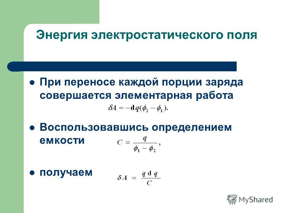 Энергия электростатического поля При переносе каждой порции заряда совершается элементарная работа Воспользовавшись определением емкости получаем