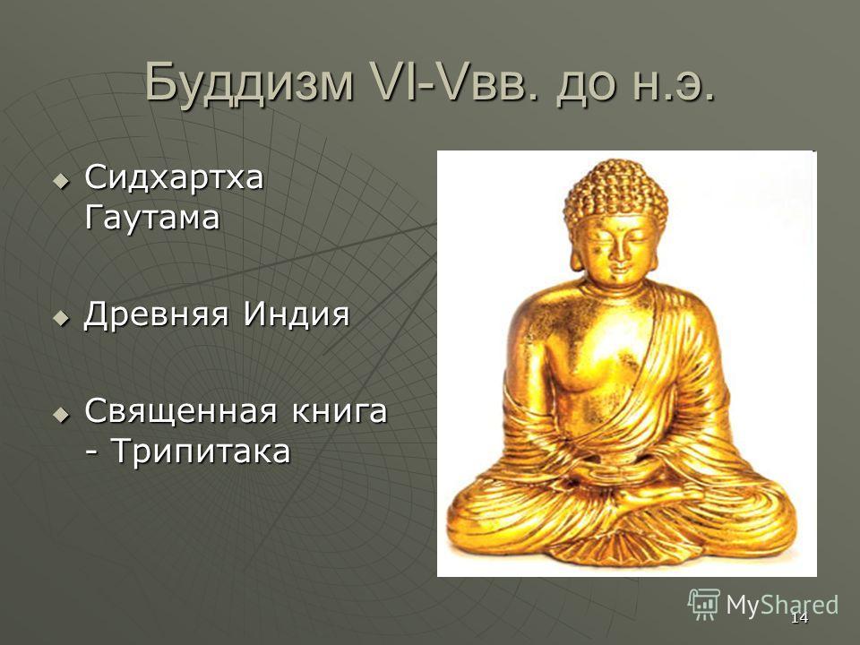 14 Буддизм VI-Vвв. до н.э. Сидхартха Гаутама Сидхартха Гаутама Древняя Индия Древняя Индия Священная книга - Трипитака Священная книга - Трипитака
