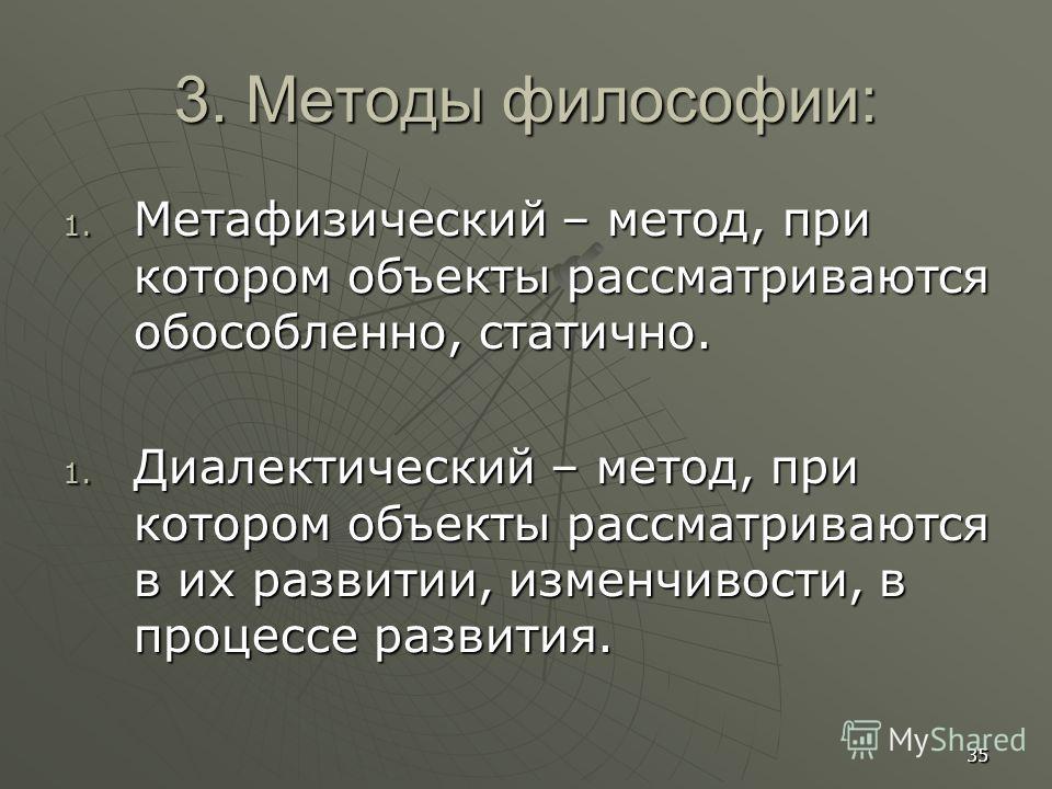 35 3. Методы философии: 1. Метафизический – метод, при котором объекты рассматриваются обособленно, статично. 1. Диалектический – метод, при котором объекты рассматриваются в их развитии, изменчивости, в процессе развития.
