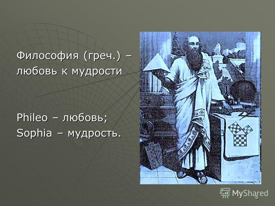6 Философия (греч.) – любовь к мудрости Phileo – любовь; Sophia – мудрость.