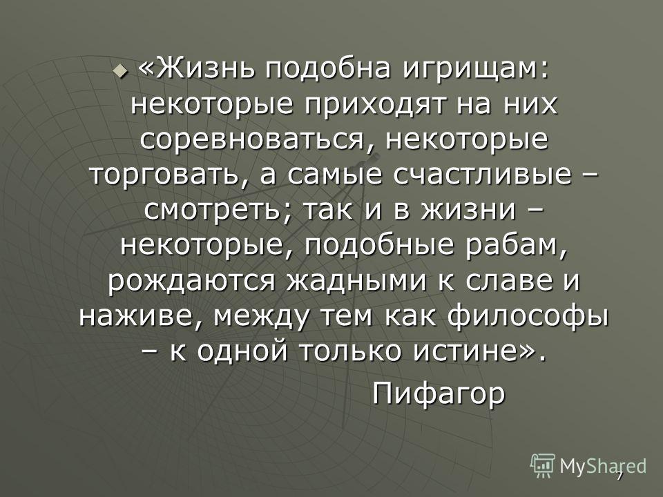 7 «Жизнь подобна игрищам: некоторые приходят на них соревноваться, некоторые торговать, а самые счастливые – смотреть; так и в жизни – некоторые, подобные рабам, рождаются жадными к славе и наживе, между тем как философы – к одной только истине». «Жи