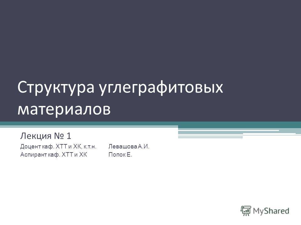 Структура углеграфитовых материалов Лекция 1 Доцент каф. ХТТ и ХК, к.т.н. Левашова А.И. Аспирант каф. ХТТ и ХКПопок Е.
