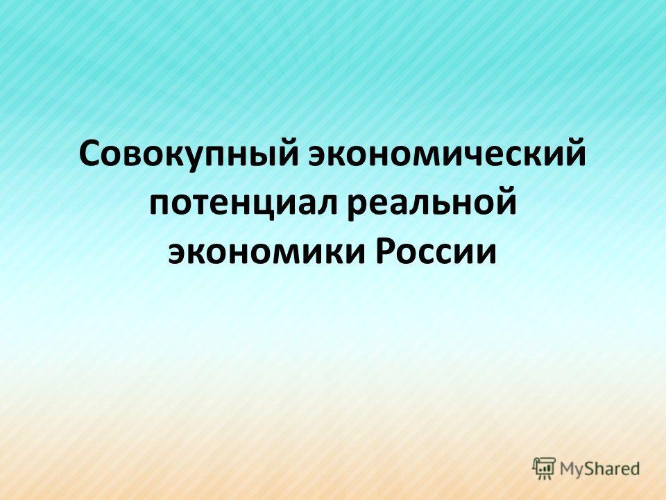 Совокупный экономический потенциал реальной экономики России