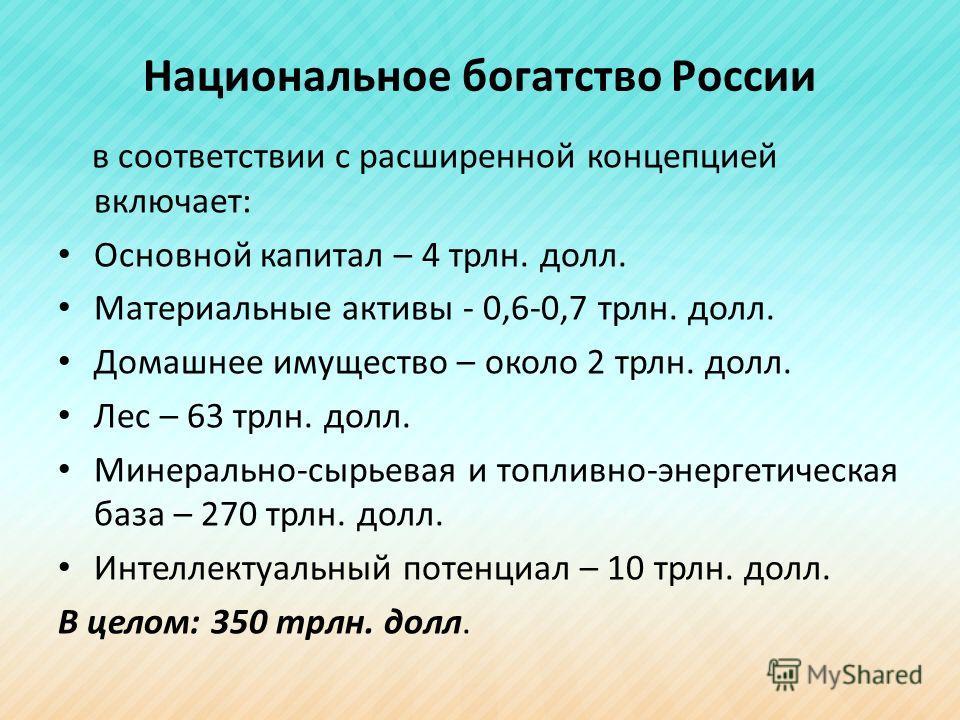 Национальное богатство России в соответствии с расширенной концепцией включает: Основной капитал – 4 трлн. долл. Материальные активы - 0,6-0,7 трлн. долл. Домашнее имущество – около 2 трлн. долл. Лес – 63 трлн. долл. Минерально-сырьевая и топливно-эн
