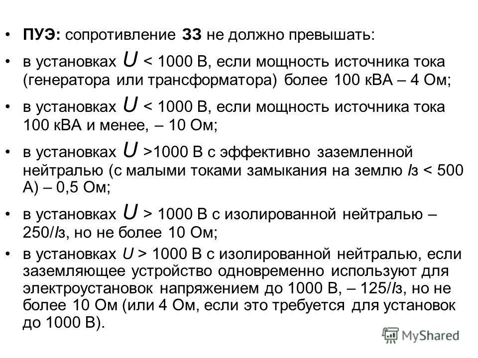 ПУЭ: сопротивление ЗЗ не должно превышать: в установках U < 1000 В, если мощность источника тока (генератора или трансформатора) более 100 кВА – 4 Ом; в установках U < 1000 В, если мощность источника тока 100 кВА и менее, – 10 Ом; в установках U >100