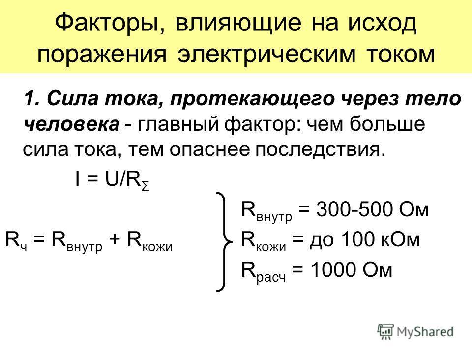 Факторы, влияющие на исход поражения электрическим током 1. Сила тока, протекающего через тело человека - главный фактор: чем больше сила тока, тем опаснее последствия. I = U/R Σ R внутр = 300-500 Ом R ч = R внутр + R кожи R кожи = до 100 кОм R расч