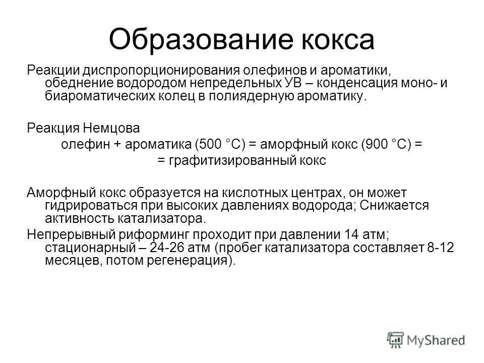 Образование кокса Реакции диспропорционирования олефинов и ароматики, обеднение водородом непредельных УВ – конденсация моно- и биароматических колец в полиядерную ароматику. Реакция Немцова олефин + ароматика (500 °С) = аморфный кокс (900 °С) = = гр