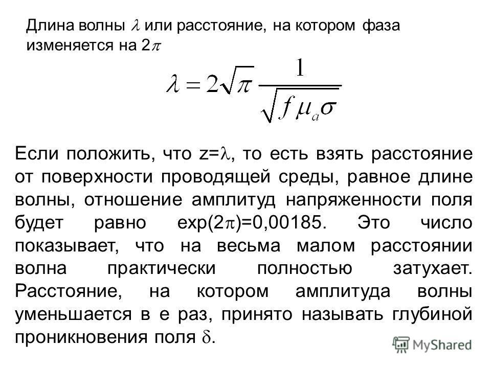 Длина волны или расстояние, на котором фаза изменяется на 2 Если положить, что z=, то есть взять расстояние от поверхности проводящей среды, равное длине волны, отношение амплитуд напряженности поля будет равно ехр(2 )=0,00185. Это число показывает,