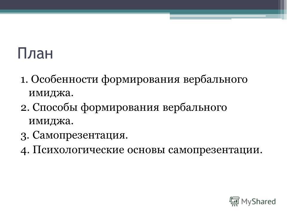 План 1. Особенности формирования вербального имиджа. 2. Способы формирования вербального имиджа. 3. Самопрезентация. 4. Психологические основы самопрезентации.