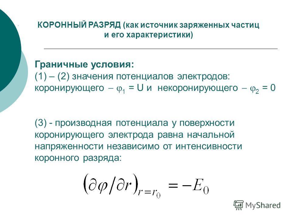 КОРОННЫЙ РАЗРЯД (как источник заряженных частиц и его характеристики) Граничные условия: (1) – (2) значения потенциалов электродов: коронирующего 1 = U и некоронирующего 2 = 0 (3) - производная потенциала у поверхности коронирующего электрода равна н