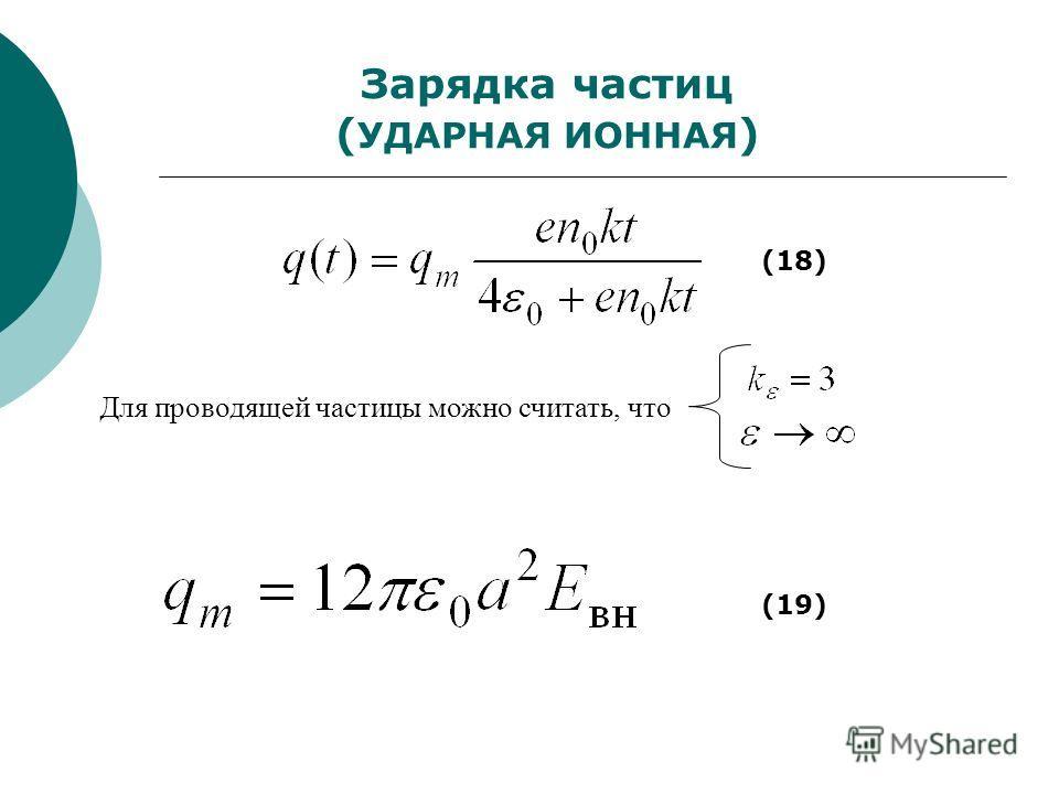 Зарядка частиц ( УДАРНАЯ ИОННАЯ ) (18) Для проводящей частицы можно считать, что (19)