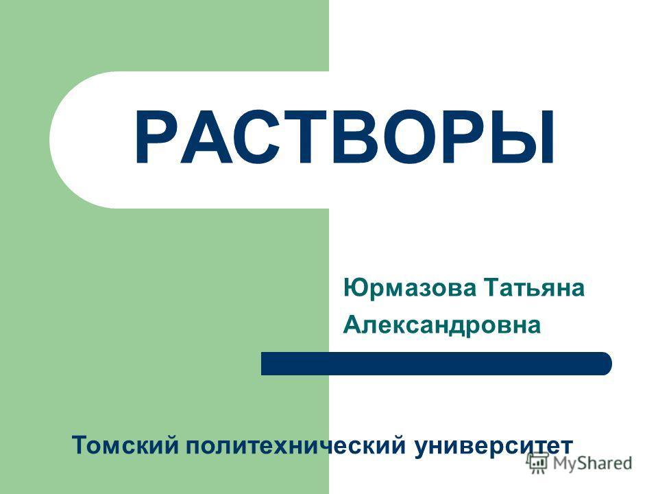 РАСТВОРЫ Юрмазова Татьяна Александровна Томский политехнический университет