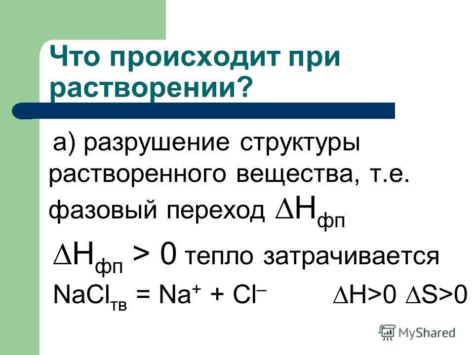 Что происходит при растворении? а) разрушение структуры растворенного вещества, т.е. фазовый переход Н фп Н фп > 0 тепло затрачивается NaCl тв = Na + + Cl – H>0 S>0