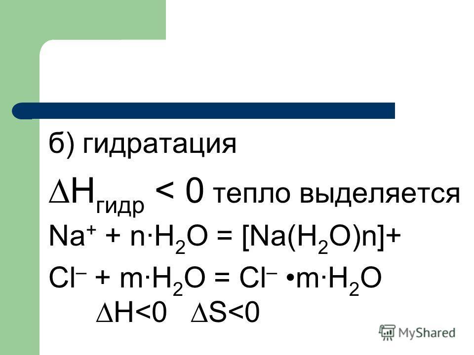 б) гидратация Н гидр < 0 тепло выделяется Na + + n·H 2 O = [Na(H 2 O)n]+ Cl – + m·H 2 O = Cl – m·H 2 O H