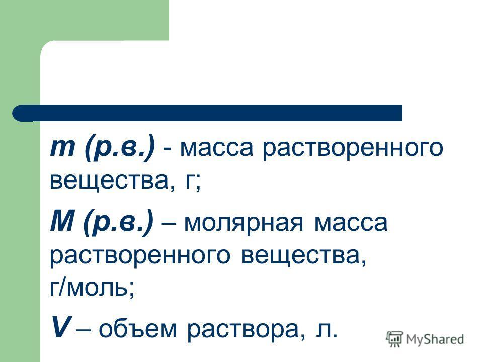 m (р.в.) - масса растворенного вещества, г; М (р.в.) – молярная масса растворенного вещества, г/моль; V – объем раствора, л.