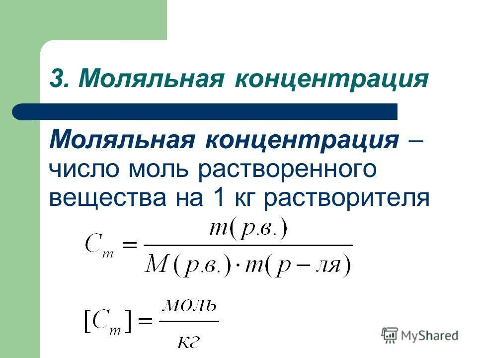 3. Моляльная концентрация Моляльная концентрация – число моль растворенного вещества на 1 кг растворителя