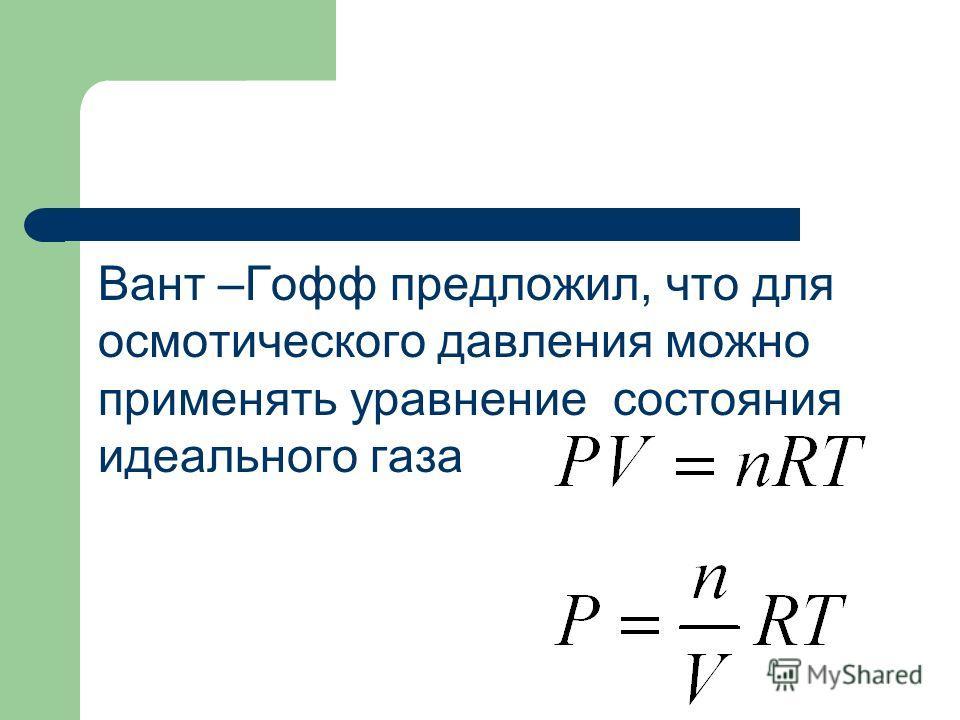 Вант –Гофф предложил, что для осмотического давления можно применять уравнение состояния идеального газа