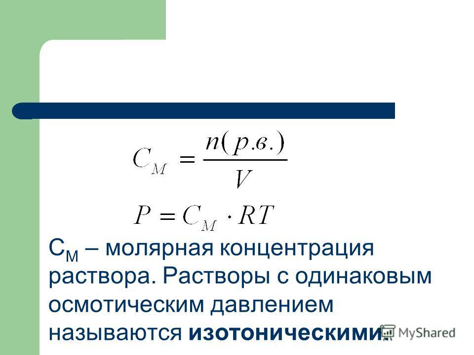 С М – молярная концентрация раствора. Растворы с одинаковым осмотическим давлением называются изотоническими.